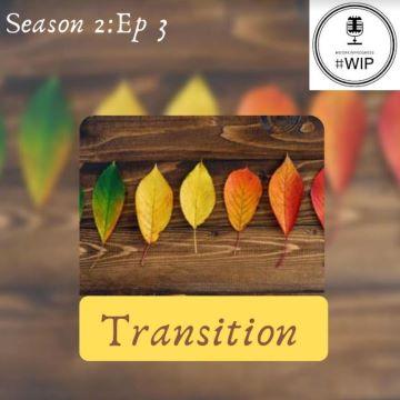 #WIP – Season 2 Episode 3 –Transitioning